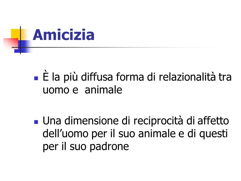 Amicizia È la più diffusa forma di relazionalità tra uomo e animale Una dimensione di reciprocità di affetto delluomo per il suo animale e di questi per il suo padrone