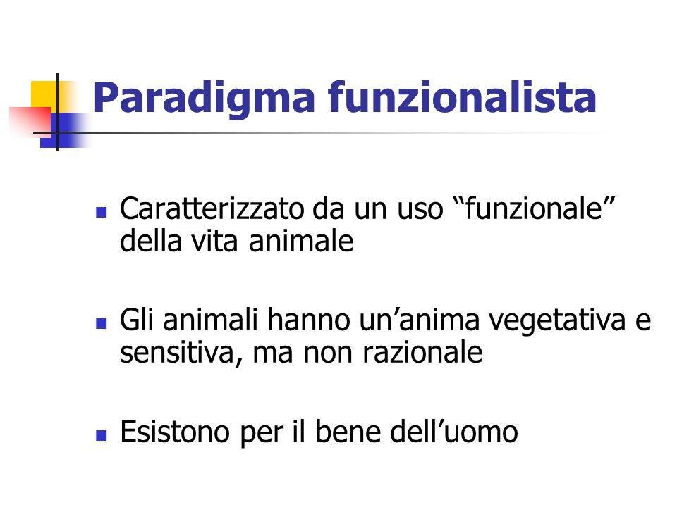 Paradigma funzionalista Caratterizzato da un uso funzionale della vita animale Gli animali hanno unanima vegetativa e sensitiva, ma non razionale Esistono per il bene delluomo