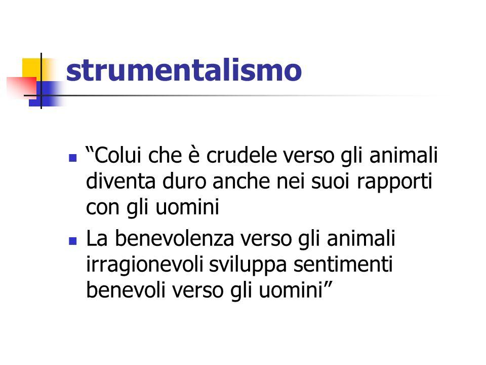 strumentalismo Colui che è crudele verso gli animali diventa duro anche nei suoi rapporti con gli uomini La benevolenza verso gli animali irragionevoli sviluppa sentimenti benevoli verso gli uomini