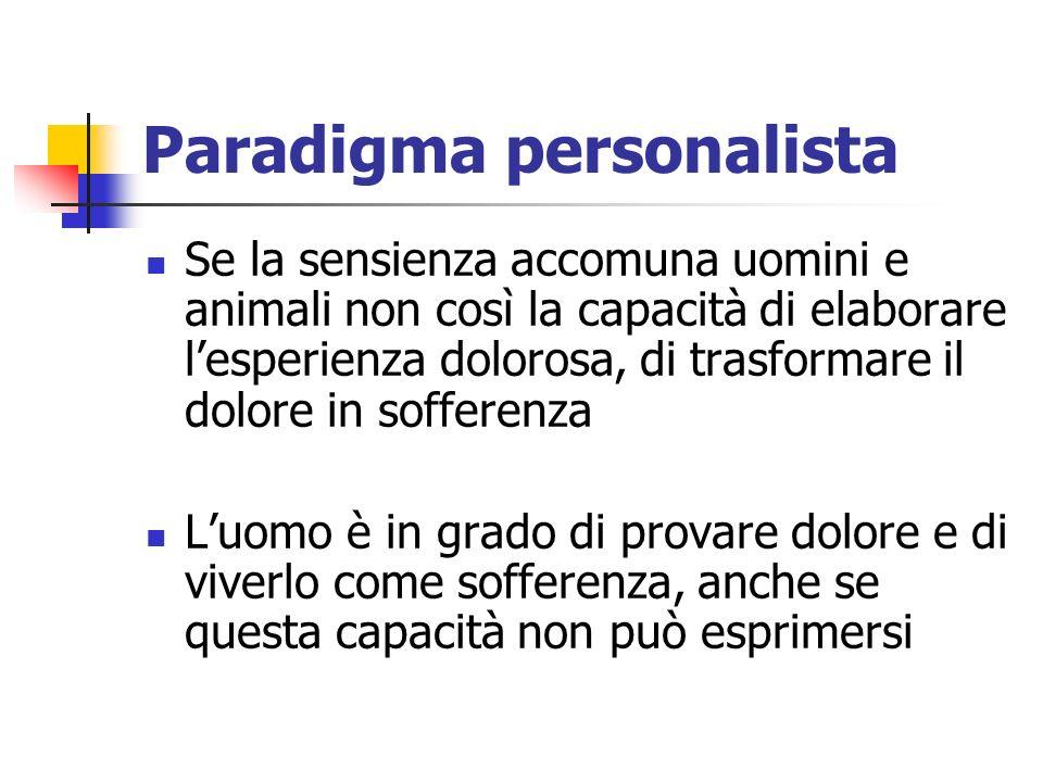 Paradigma personalista Se la sensienza accomuna uomini e animali non così la capacità di elaborare lesperienza dolorosa, di trasformare il dolore in sofferenza Luomo è in grado di provare dolore e di viverlo come sofferenza, anche se questa capacità non può esprimersi
