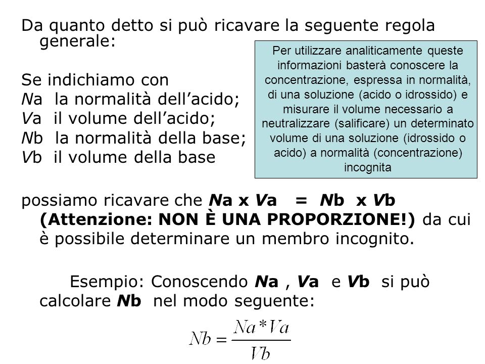 Ka= [H 3 O + ] 0.1[H 3 O + ] = Ka 10 per il colore A Ka= [H 3 O + ] 10[H 3 O + ] = Ka / 10 per il colore B pH = pKa -1 per il colore A pH = pKa + 1 per il colore b ; ; ; ; Supponendo di impiegare un indicatore acido con Ka= 1x10 -5, il viraggio del colore verrà apprezzato quando il pH varia tra 6 e 4 (intervallo di viraggio dellindicatore)