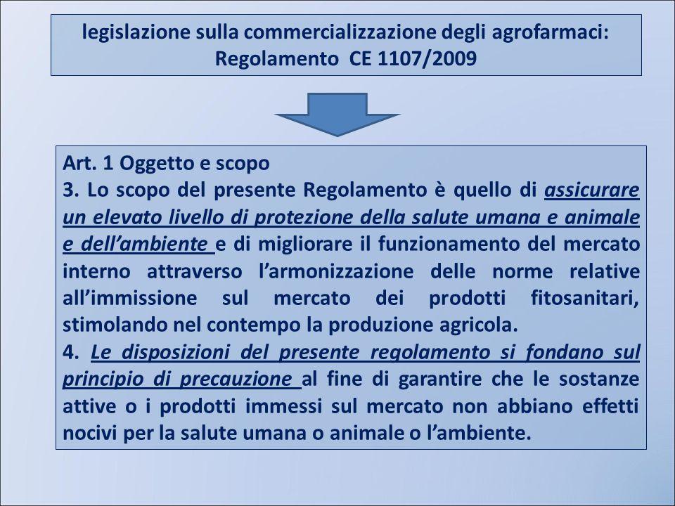 legislazione sulla commercializzazione degli agrofarmaci: Regolamento CE 1107/2009 Art. 1 Oggetto e scopo 3. Lo scopo del presente Regolamento è quell