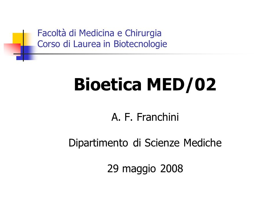 Facoltà di Medicina e Chirurgia Corso di Laurea in Biotecnologie Bioetica MED/02 A. F. Franchini Dipartimento di Scienze Mediche 29 maggio 2008