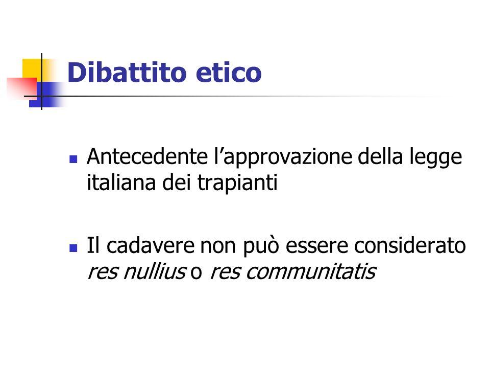 Dibattito etico Antecedente lapprovazione della legge italiana dei trapianti Il cadavere non può essere considerato res nullius o res communitatis