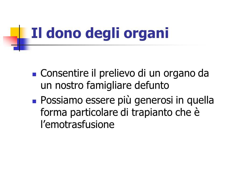 Il dono degli organi Consentire il prelievo di un organo da un nostro famigliare defunto Possiamo essere più generosi in quella forma particolare di trapianto che è lemotrasfusione