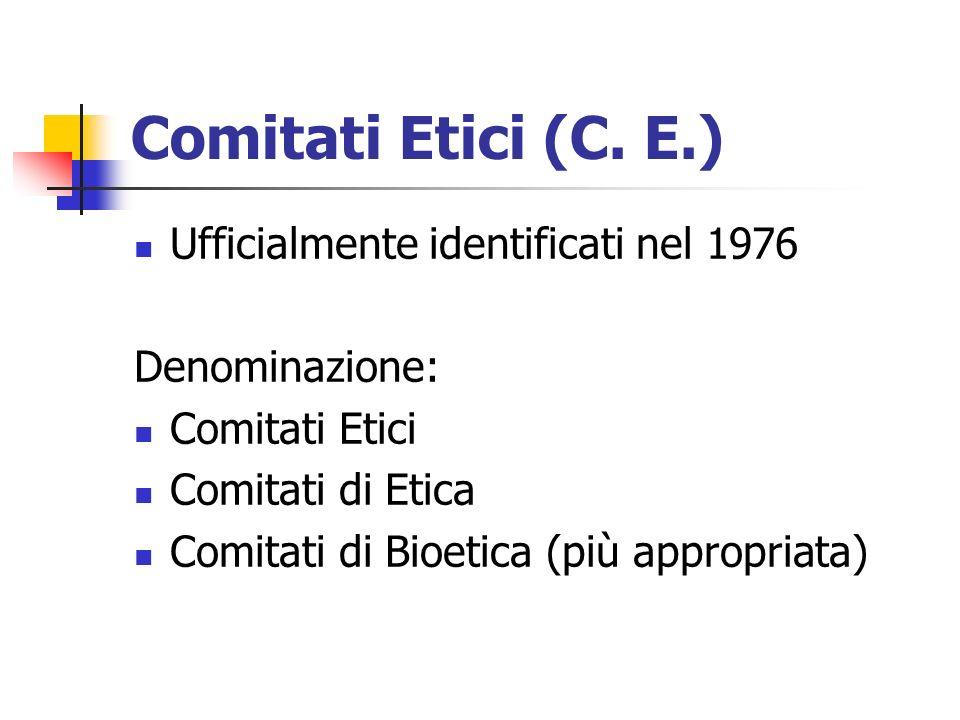 Comitati Etici (C. E.) Ufficialmente identificati nel 1976 Denominazione: Comitati Etici Comitati di Etica Comitati di Bioetica (più appropriata)