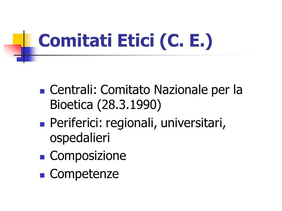 Comitati Etici (C. E.) Centrali: Comitato Nazionale per la Bioetica (28.3.1990) Periferici: regionali, universitari, ospedalieri Composizione Competen