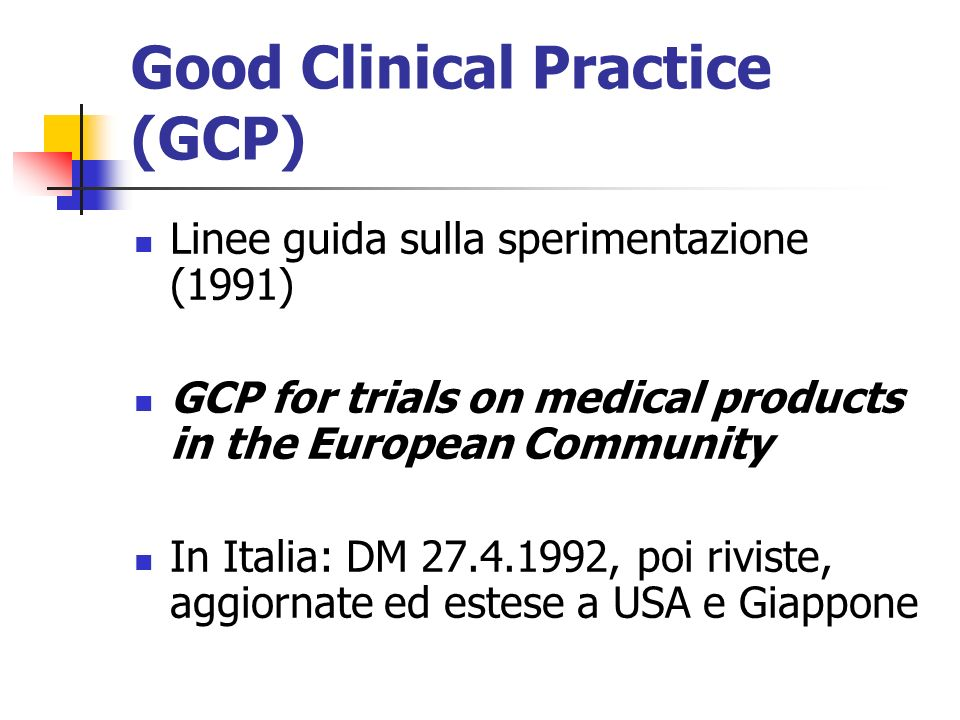 Good Clinical Practice (GCP) Linee guida sulla sperimentazione (1991) GCP for trials on medical products in the European Community In Italia: DM 27.4.1992, poi riviste, aggiornate ed estese a USA e Giappone