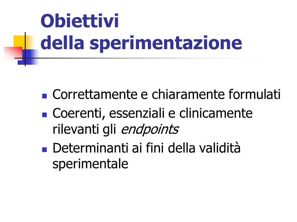 Obiettivi della sperimentazione Correttamente e chiaramente formulati Coerenti, essenziali e clinicamente rilevanti gli endpoints Determinanti ai fini della validità sperimentale