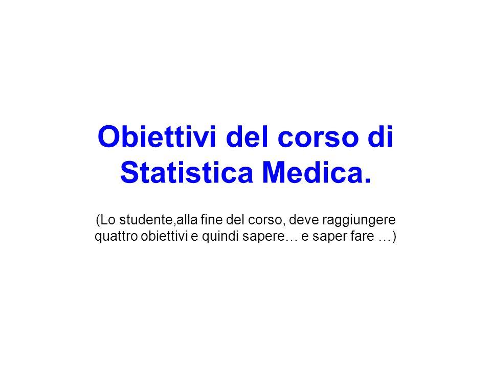 Obiettivi del corso di Statistica Medica. (Lo studente,alla fine del corso, deve raggiungere quattro obiettivi e quindi sapere… e saper fare …)