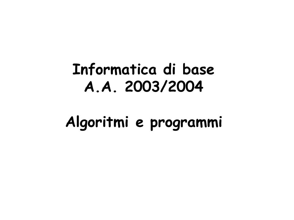 2 Algoritmi Algoritmo: procedura per risolvere una classe di problemi Da algoritmo a programma Caratteristiche di un algoritmo efficace: Generale: deve funzionare per tutti i problemi Non ambiguo: unica interpretazione dei passi Eseguibile: i passi devono poter essere fatti in tempo finito