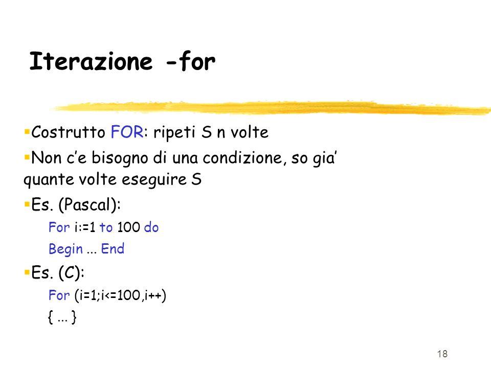 18 Iterazione -for Costrutto FOR: ripeti S n volte Non ce bisogno di una condizione, so gia quante volte eseguire S Es. (Pascal): For i:=1 to 100 do B