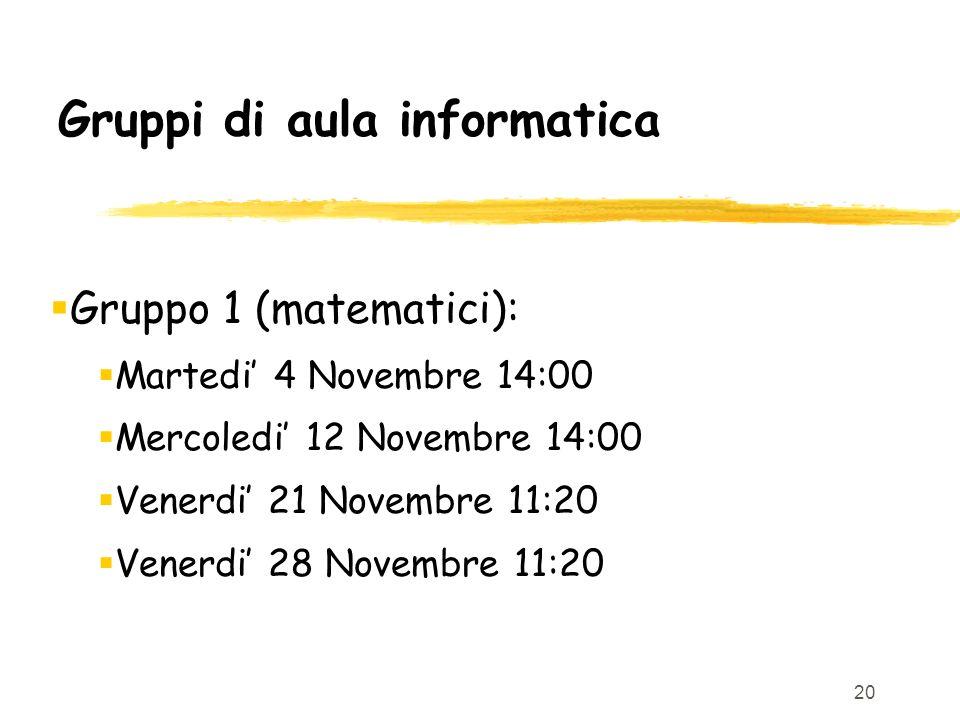 20 Gruppi di aula informatica Gruppo 1 (matematici): Martedi 4 Novembre 14:00 Mercoledi 12 Novembre 14:00 Venerdi 21 Novembre 11:20 Venerdi 28 Novembr