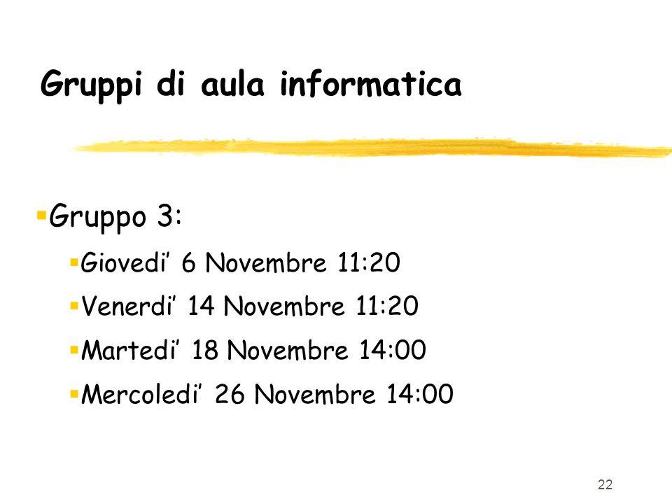 22 Gruppi di aula informatica Gruppo 3: Giovedi 6 Novembre 11:20 Venerdi 14 Novembre 11:20 Martedi 18 Novembre 14:00 Mercoledi 26 Novembre 14:00