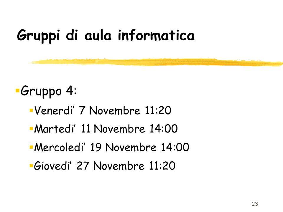 23 Gruppi di aula informatica Gruppo 4: Venerdi 7 Novembre 11:20 Martedi 11 Novembre 14:00 Mercoledi 19 Novembre 14:00 Giovedi 27 Novembre 11:20