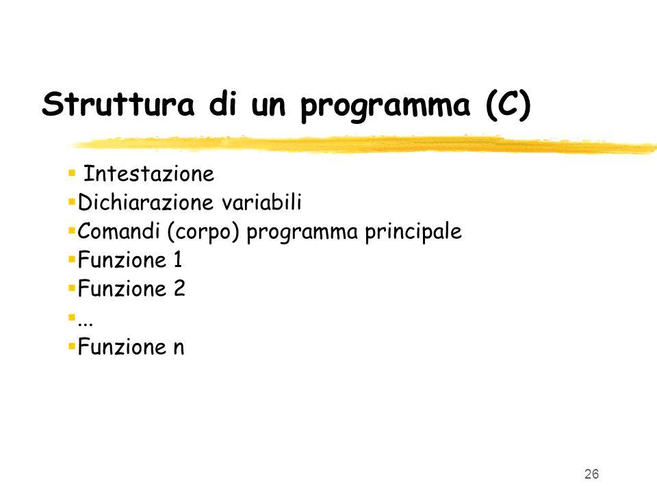 26 Struttura di un programma (C) Intestazione Dichiarazione variabili Comandi (corpo) programma principale Funzione 1 Funzione 2... Funzione n