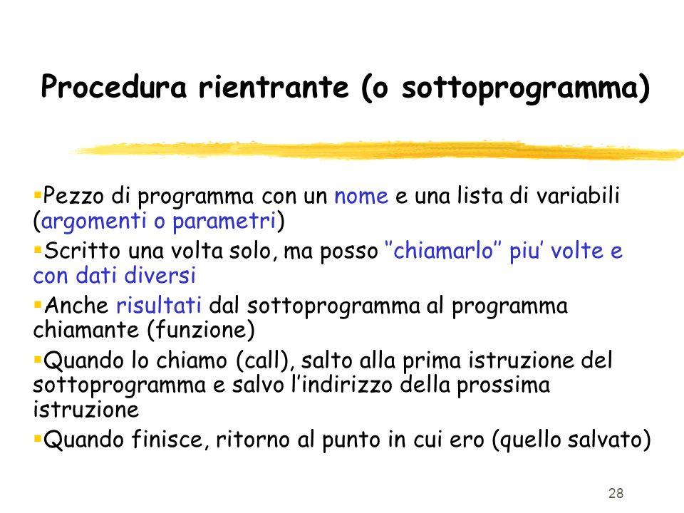 28 Procedura rientrante (o sottoprogramma) Pezzo di programma con un nome e una lista di variabili (argomenti o parametri) Scritto una volta solo, ma