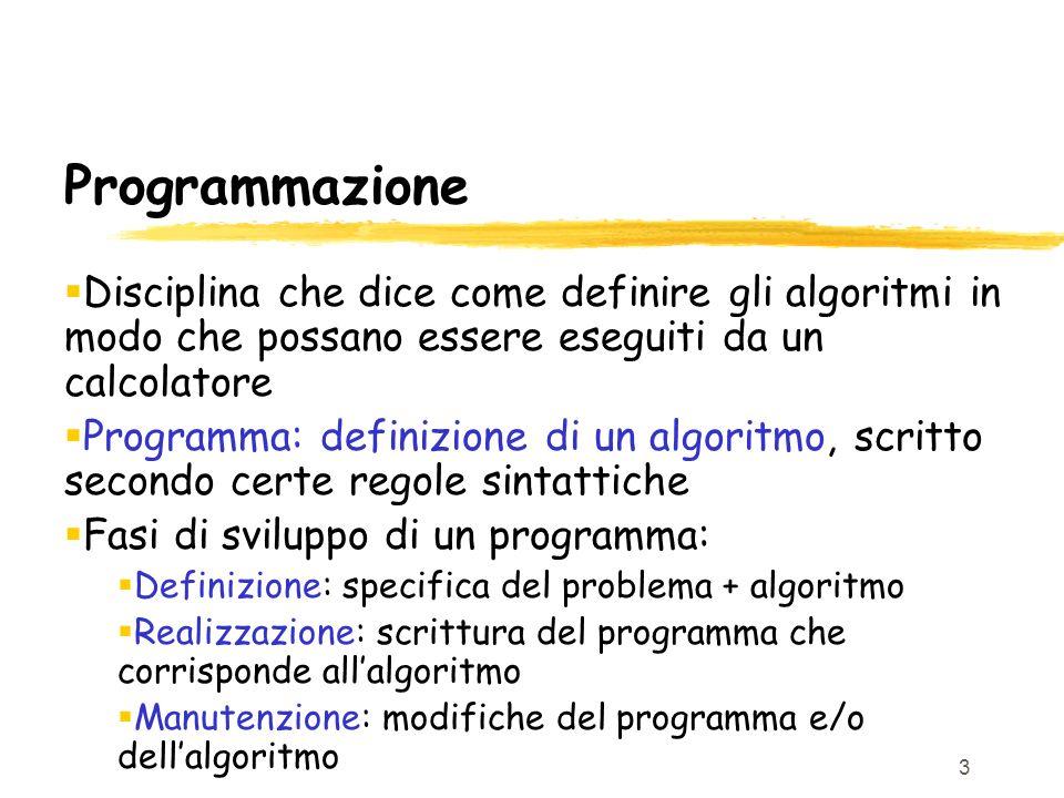 3 Programmazione Disciplina che dice come definire gli algoritmi in modo che possano essere eseguiti da un calcolatore Programma: definizione di un al