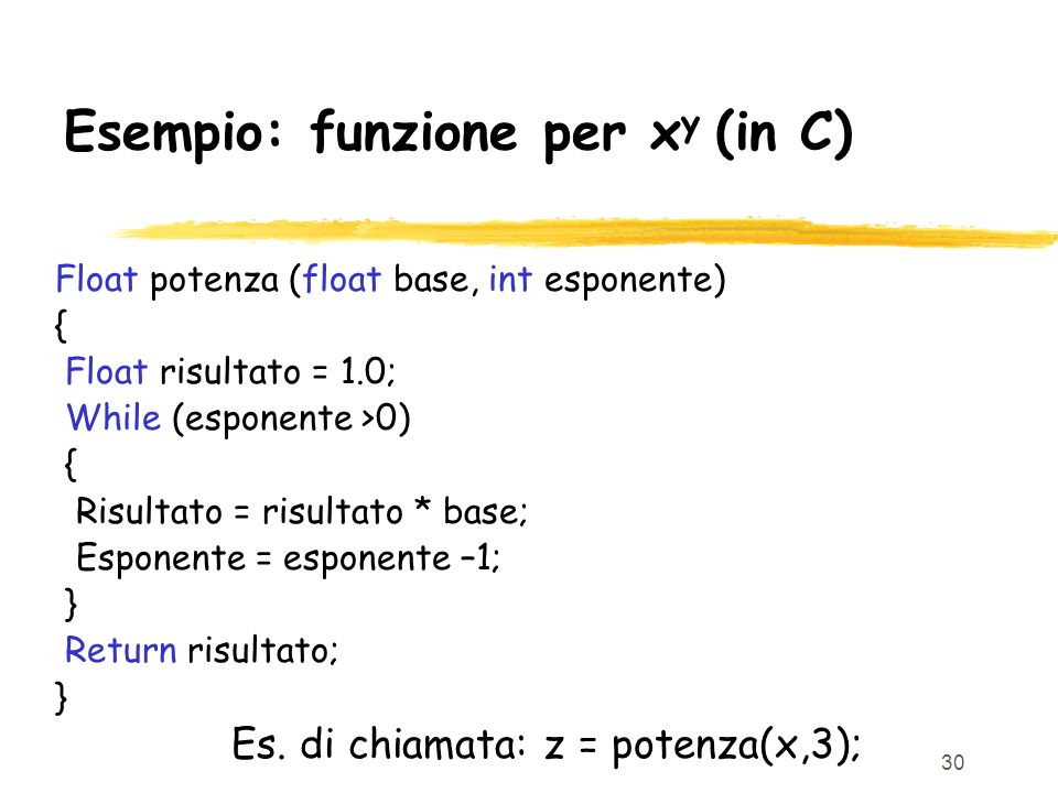 30 Esempio: funzione per x y (in C) Float potenza (float base, int esponente) { Float risultato = 1.0; While (esponente >0) { Risultato = risultato *