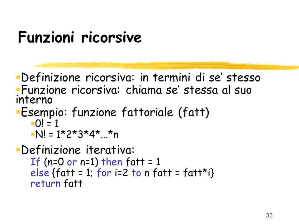 33 Funzioni ricorsive Definizione ricorsiva: in termini di se stesso Funzione ricorsiva: chiama se stessa al suo interno Esempio: funzione fattoriale