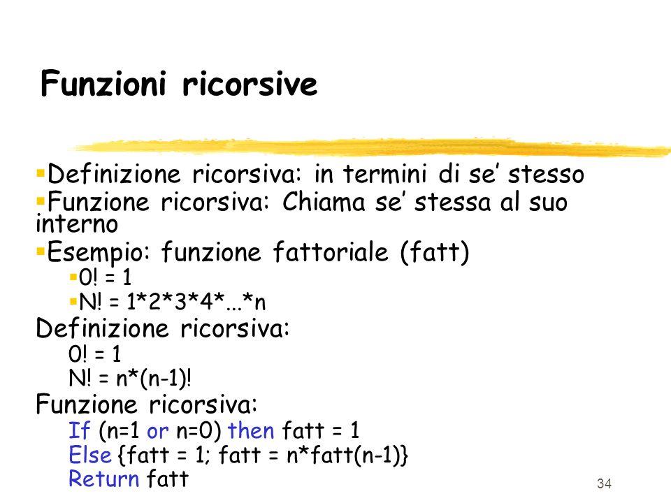 34 Funzioni ricorsive Definizione ricorsiva: in termini di se stesso Funzione ricorsiva: Chiama se stessa al suo interno Esempio: funzione fattoriale