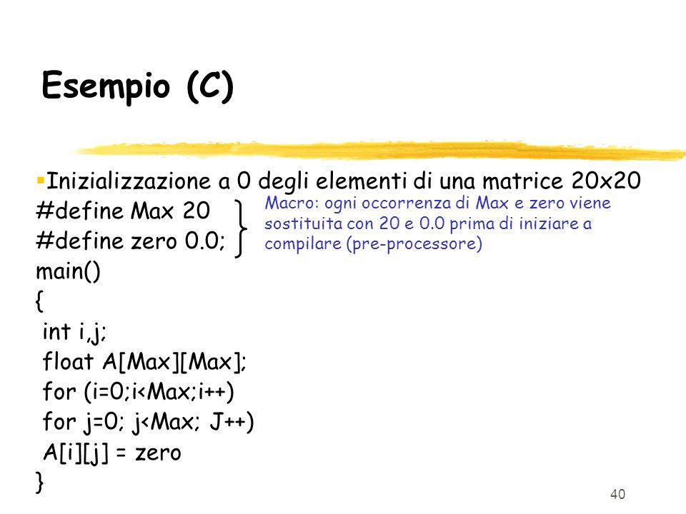40 Esempio (C) Inizializzazione a 0 degli elementi di una matrice 20x20 #define Max 20 #define zero 0.0; main() { int i,j; float A[Max][Max]; for (i=0