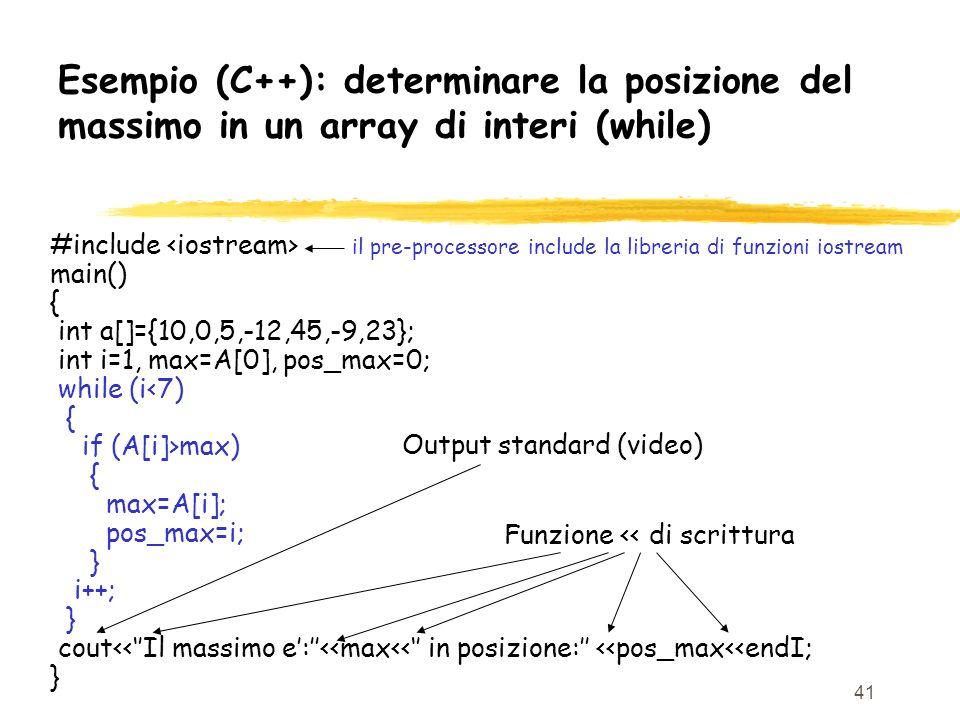 41 Esempio (C++): determinare la posizione del massimo in un array di interi (while) #include il pre-processore include la libreria di funzioni iostre