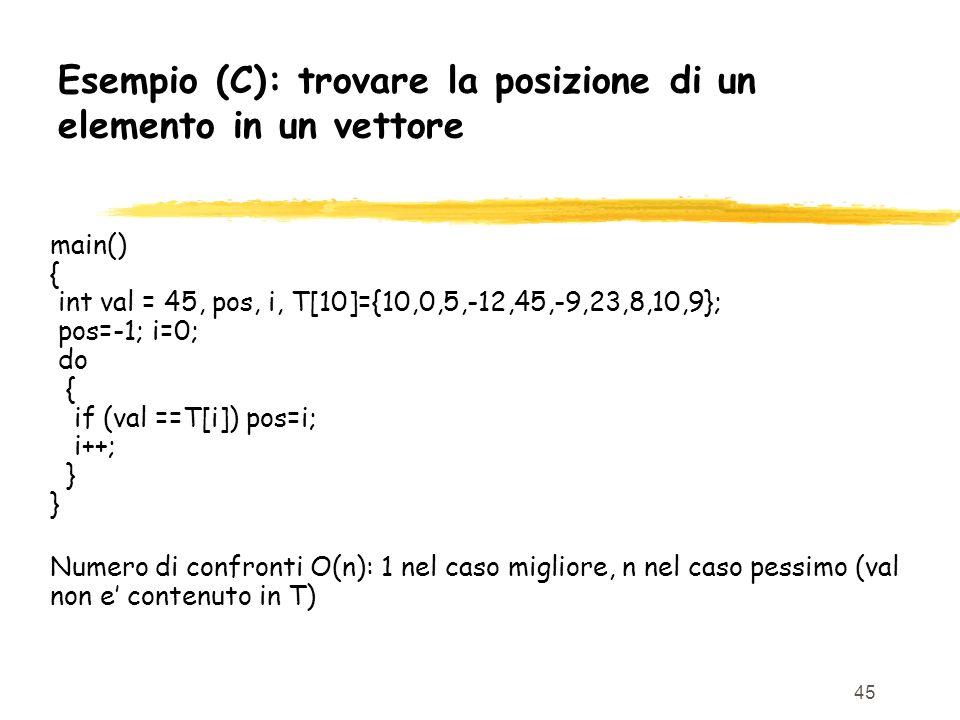 45 Esempio (C): trovare la posizione di un elemento in un vettore main() { int val = 45, pos, i, T[10]={10,0,5,-12,45,-9,23,8,10,9}; pos=-1; i=0; do {