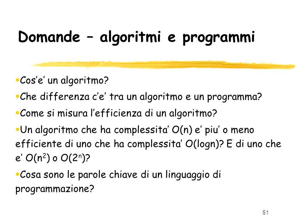 51 Domande – algoritmi e programmi Cose un algoritmo? Che differenza ce tra un algoritmo e un programma? Come si misura lefficienza di un algoritmo? U