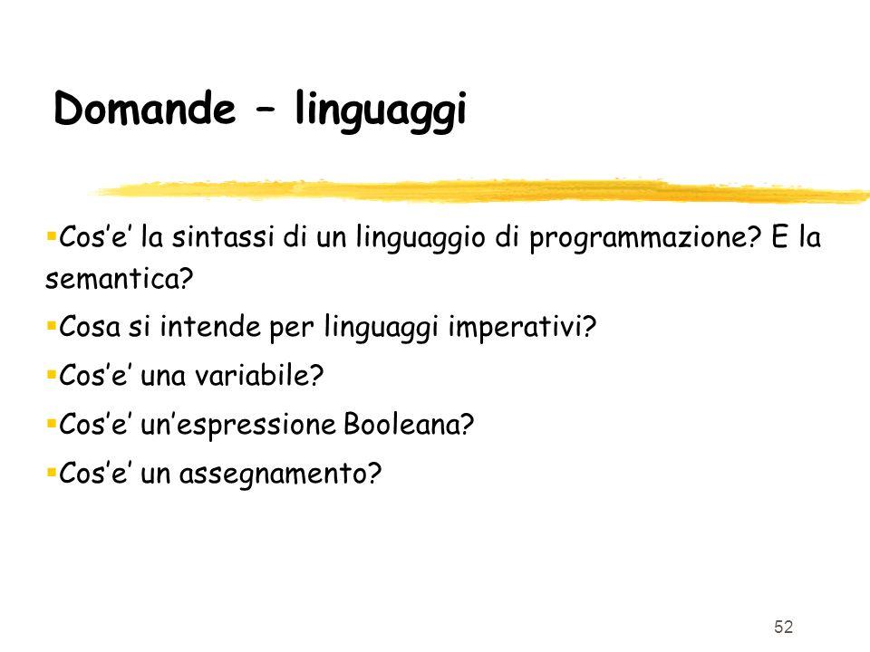 52 Domande – linguaggi Cose la sintassi di un linguaggio di programmazione? E la semantica? Cosa si intende per linguaggi imperativi? Cose una variabi