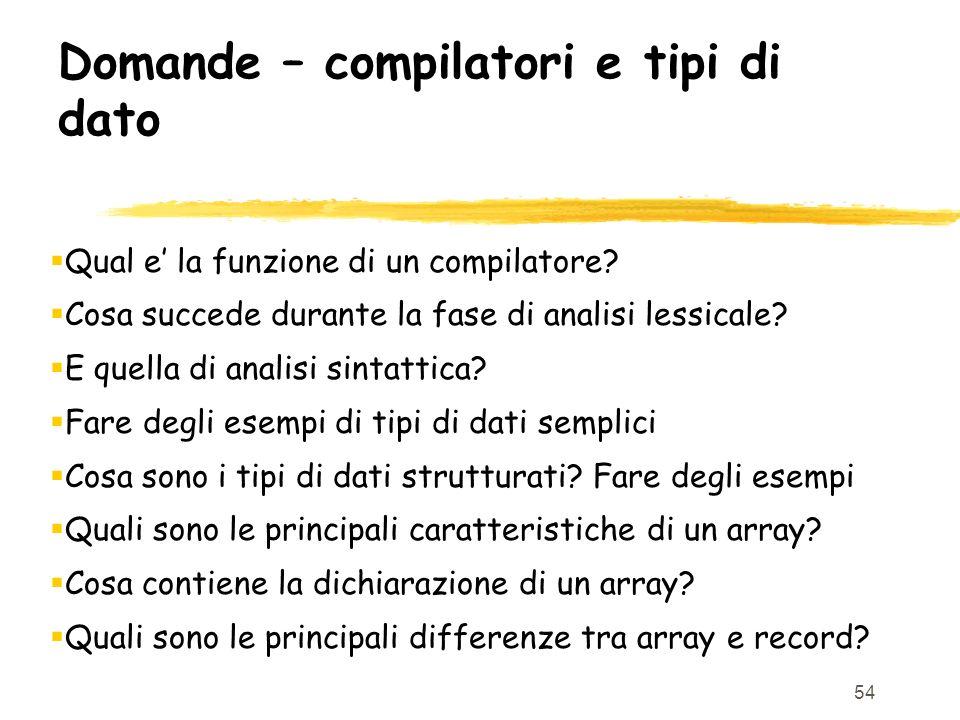 54 Domande – compilatori e tipi di dato Qual e la funzione di un compilatore? Cosa succede durante la fase di analisi lessicale? E quella di analisi s