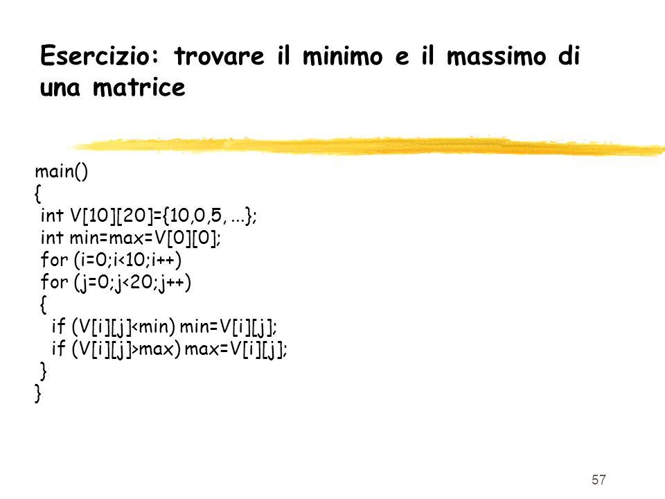 57 Esercizio: trovare il minimo e il massimo di una matrice main() { int V[10][20]={10,0,5,...}; int min=max=V[0][0]; for (i=0;i<10;i++) for (j=0;j<20