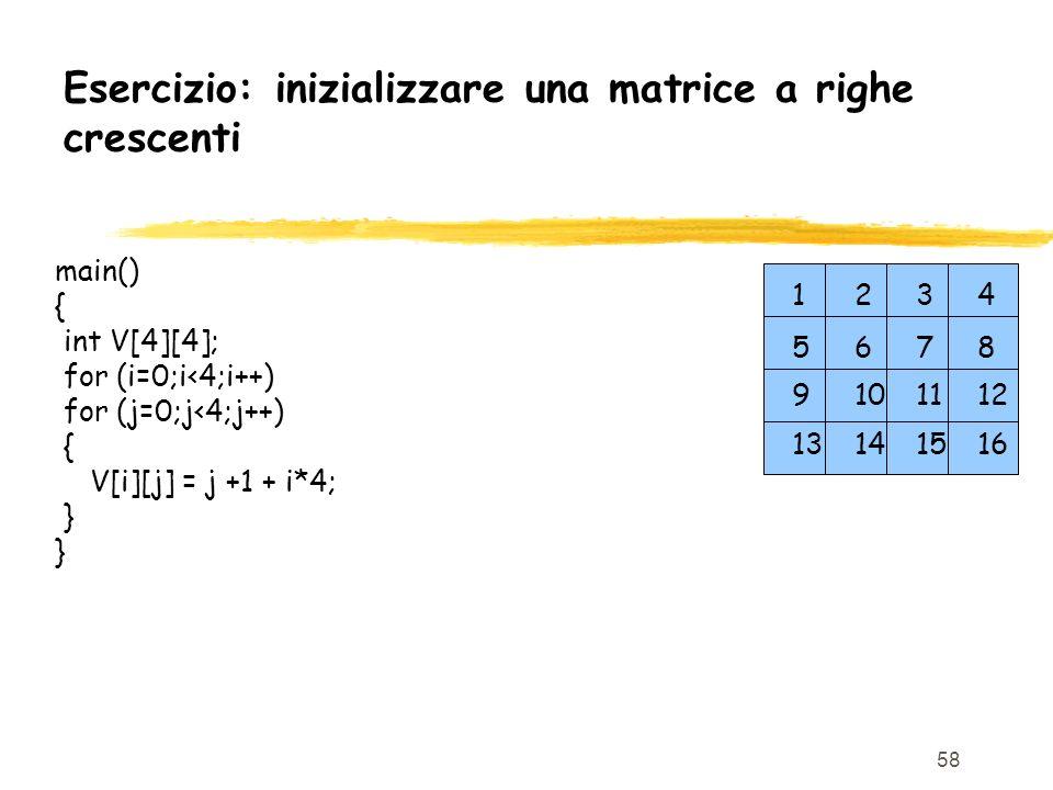 58 Esercizio: inizializzare una matrice a righe crescenti main() { int V[4][4]; for (i=0;i<4;i++) for (j=0;j<4;j++) { V[i][j] = j +1 + i*4; } 9 101112
