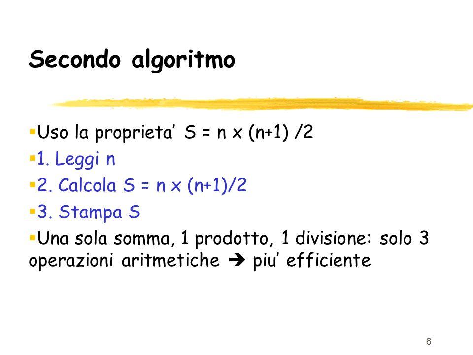6 Secondo algoritmo Uso la proprieta S = n x (n+1) /2 1. Leggi n 2. Calcola S = n x (n+1)/2 3. Stampa S Una sola somma, 1 prodotto, 1 divisione: solo