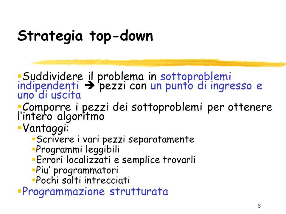 8 Strategia top-down Suddividere il problema in sottoproblemi indipendenti pezzi con un punto di ingresso e uno di uscita Comporre i pezzi dei sottopr