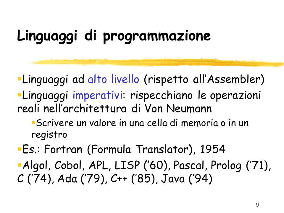 9 Linguaggi di programmazione Linguaggi ad alto livello (rispetto allAssembler) Linguaggi imperativi: rispecchiano le operazioni reali nellarchitettur