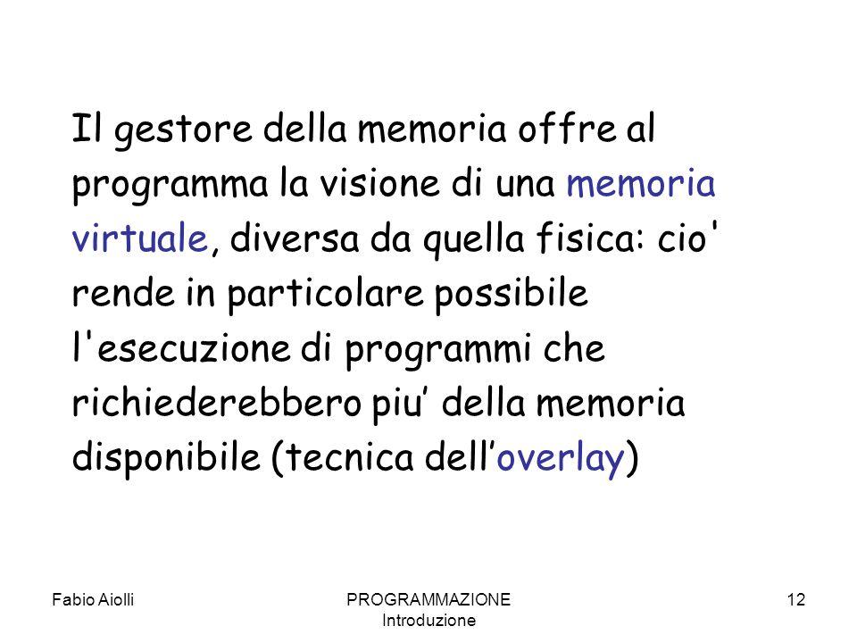 Fabio AiolliPROGRAMMAZIONE Introduzione 12 Il gestore della memoria offre al programma la visione di una memoria virtuale, diversa da quella fisica: c
