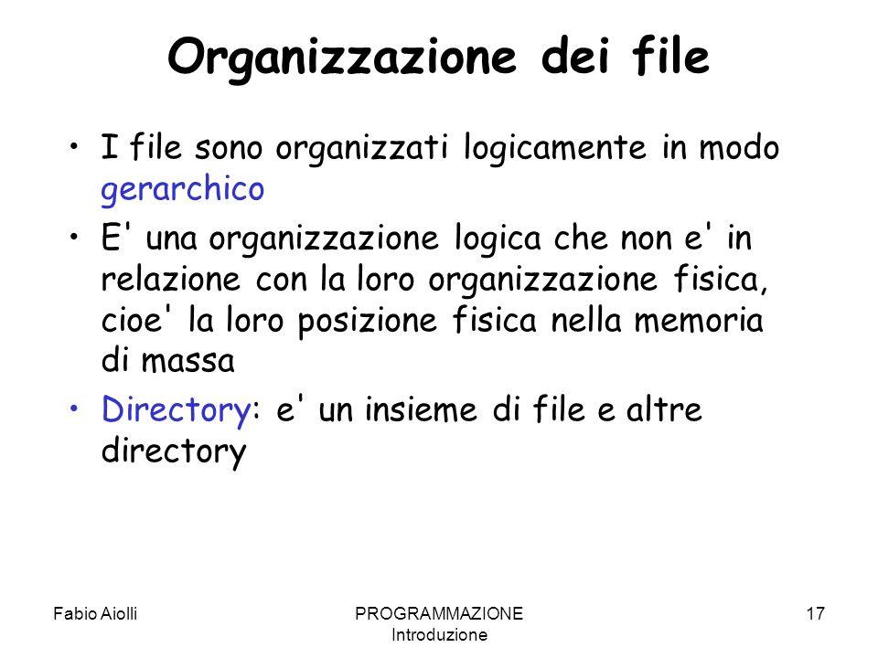 Fabio AiolliPROGRAMMAZIONE Introduzione 17 Organizzazione dei file I file sono organizzati logicamente in modo gerarchico E' una organizzazione logica