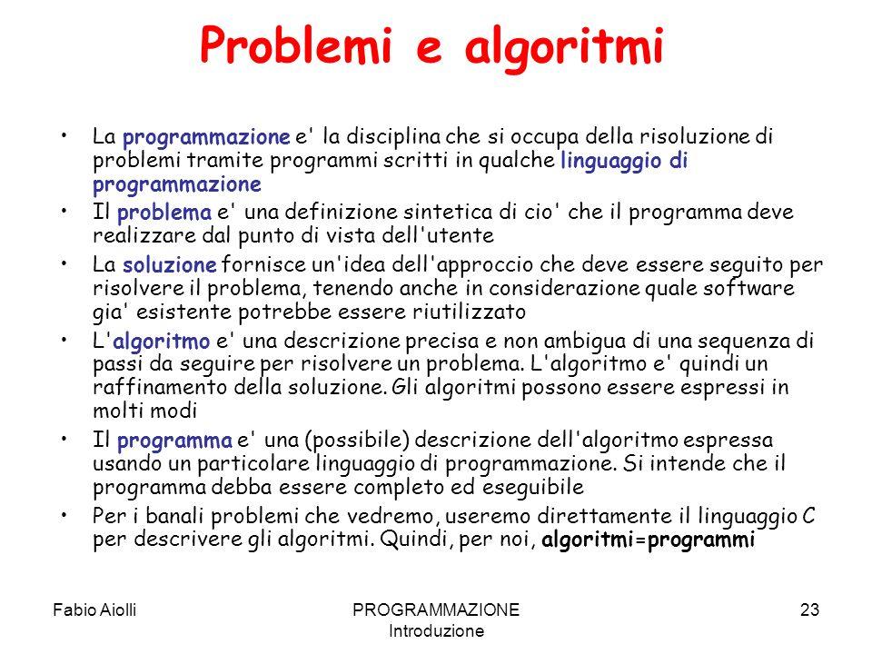 Fabio AiolliPROGRAMMAZIONE Introduzione 23 Problemi e algoritmi La programmazione e' la disciplina che si occupa della risoluzione di problemi tramite