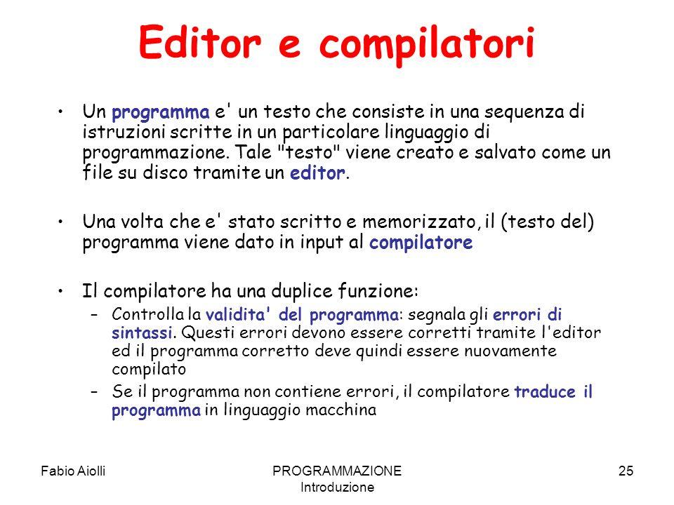 Fabio AiolliPROGRAMMAZIONE Introduzione 25 Editor e compilatori Un programma e' un testo che consiste in una sequenza di istruzioni scritte in un part
