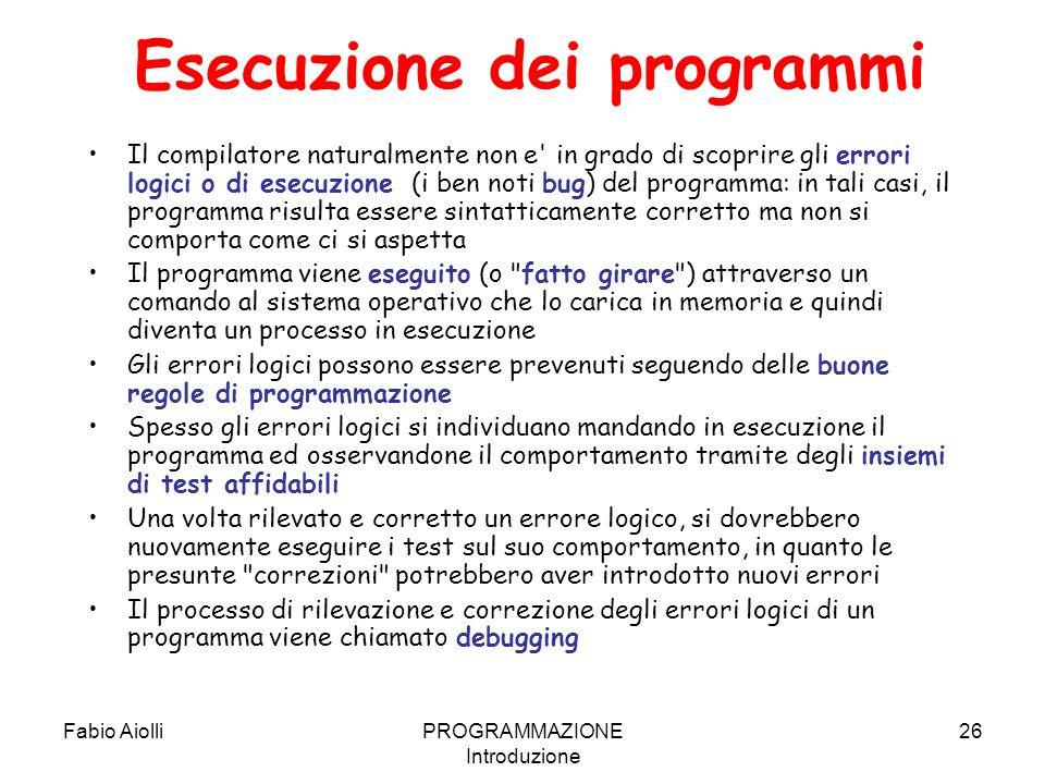 Fabio AiolliPROGRAMMAZIONE Introduzione 26 Esecuzione dei programmi Il compilatore naturalmente non e' in grado di scoprire gli errori logici o di ese