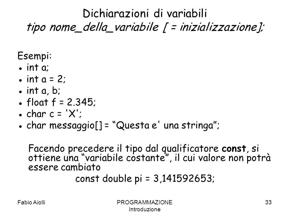 Fabio AiolliPROGRAMMAZIONE Introduzione 33 Dichiarazioni di variabili tipo nome_della_variabile [ = inizializzazione]; Esempi: int a; int a = 2; int a