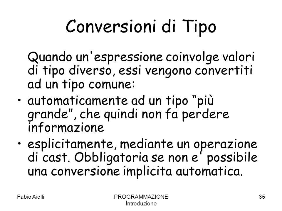 Fabio AiolliPROGRAMMAZIONE Introduzione 35 Conversioni di Tipo Quando un'espressione coinvolge valori di tipo diverso, essi vengono convertiti ad un t
