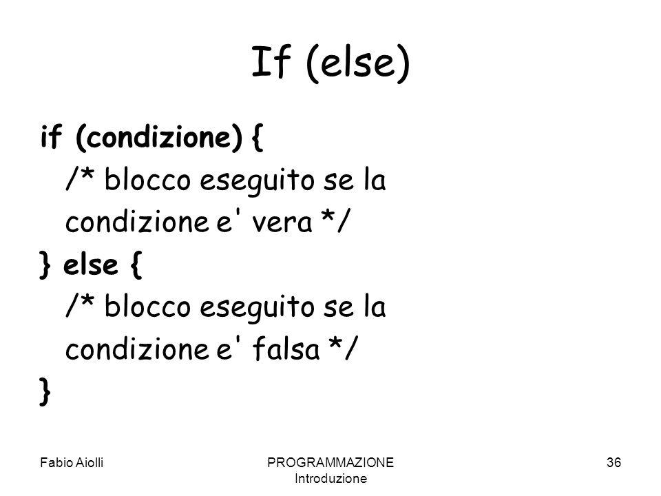 Fabio AiolliPROGRAMMAZIONE Introduzione 36 If (else) if (condizione) { /* blocco eseguito se la condizione e' vera */ } else { /* blocco eseguito se l