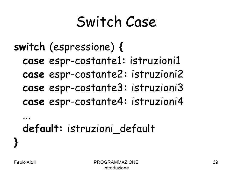 Fabio AiolliPROGRAMMAZIONE Introduzione 39 Switch Case switch (espressione) { case espr-costante1: istruzioni1 case espr-costante2: istruzioni2 case e
