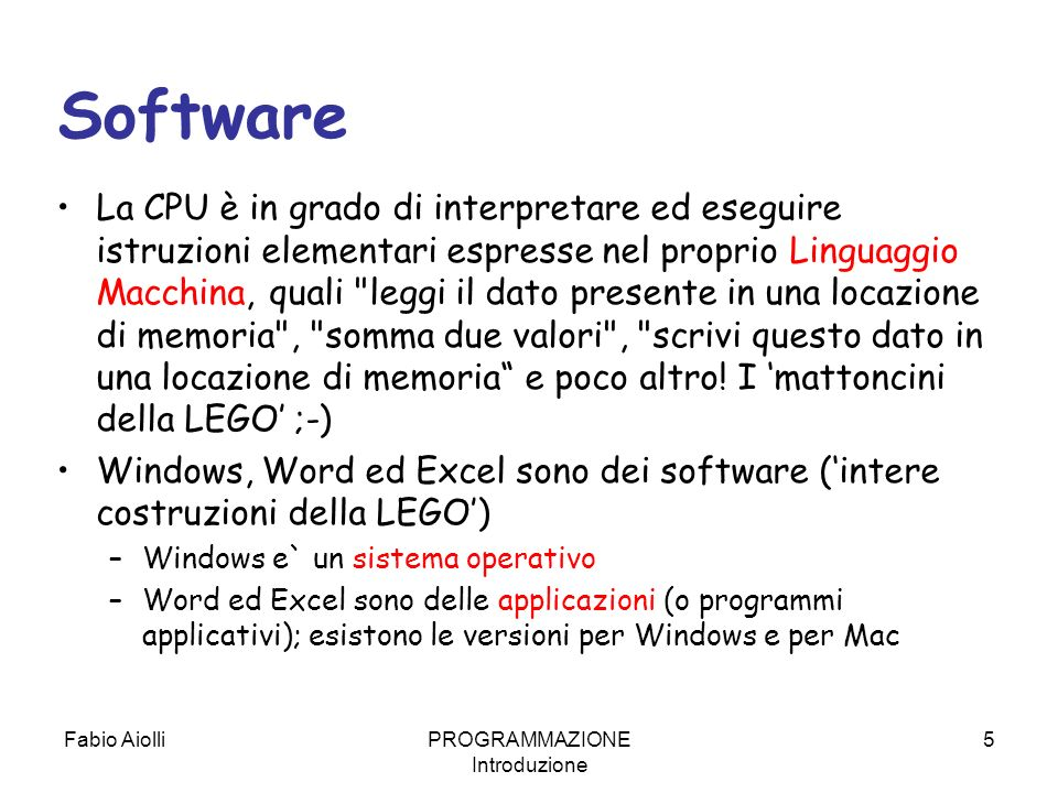 Fabio AiolliPROGRAMMAZIONE Introduzione 5 Software La CPU è in grado di interpretare ed eseguire istruzioni elementari espresse nel proprio Linguaggio