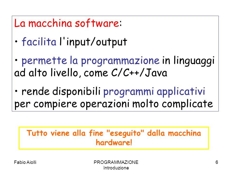 Fabio AiolliPROGRAMMAZIONE Introduzione 6 La macchina software: facilita l'input/output permette la programmazione in linguaggi ad alto livello, come