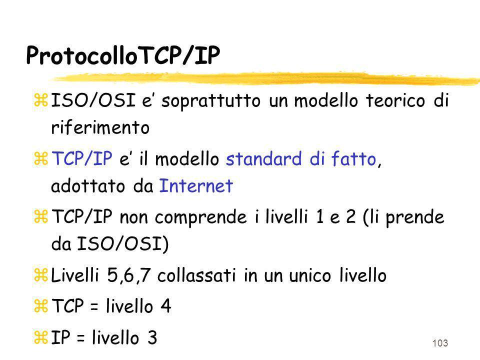 103 ProtocolloTCP/IP zISO/OSI e soprattutto un modello teorico di riferimento zTCP/IP e il modello standard di fatto, adottato da Internet zTCP/IP non comprende i livelli 1 e 2 (li prende da ISO/OSI) zLivelli 5,6,7 collassati in un unico livello zTCP = livello 4 zIP = livello 3