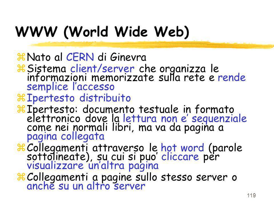 119 WWW (World Wide Web) zNato al CERN di Ginevra zSistema client/server che organizza le informazioni memorizzate sulla rete e rende semplice laccess