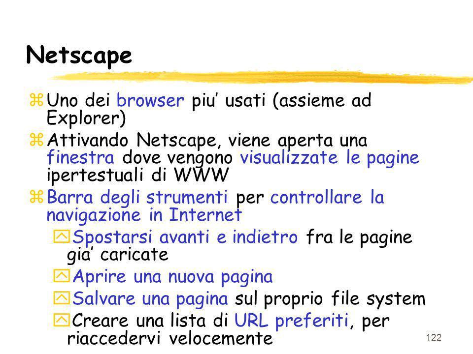 122 Netscape zUno dei browser piu usati (assieme ad Explorer) zAttivando Netscape, viene aperta una finestra dove vengono visualizzate le pagine ipertestuali di WWW zBarra degli strumenti per controllare la navigazione in Internet ySpostarsi avanti e indietro fra le pagine gia caricate yAprire una nuova pagina ySalvare una pagina sul proprio file system yCreare una lista di URL preferiti, per riaccedervi velocemente